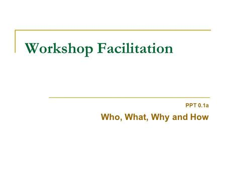 Workshop Facilitation PPT 0.1a Who, What, Why and How.