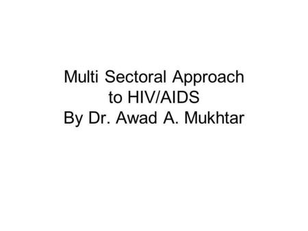 Multi Sectoral Approach to HIV/AIDS By Dr. Awad A. Mukhtar.