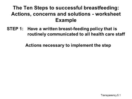 Transparency 5.1 The Ten Steps to successful breastfeeding: Actions, concerns and solutions - worksheet Example STEP 1:Have a written breast-feeding policy.