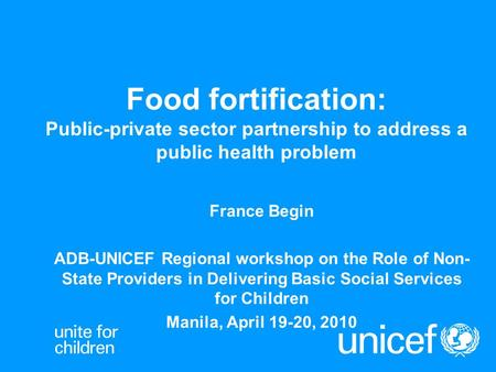 Food fortification: Public-private sector partnership to address a public health problem France Begin ADB-UNICEF Regional workshop on the Role of Non-State.