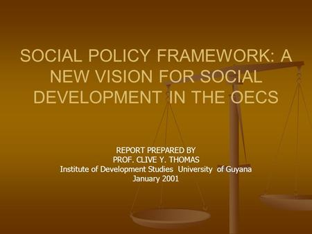 SOCIAL POLICY FRAMEWORK: A NEW VISION FOR SOCIAL DEVELOPMENT IN THE OECS REPORT PREPARED BY PROF. CLIVE Y. THOMAS Institute of Development Studies University.