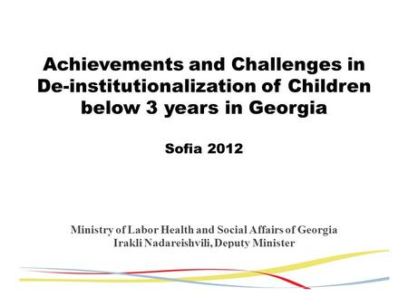 Achievements and Challenges in De-institutionalization of Children below 3 years in Georgia Sofia 2012 Ministry of Labor Health and Social Affairs of Georgia.