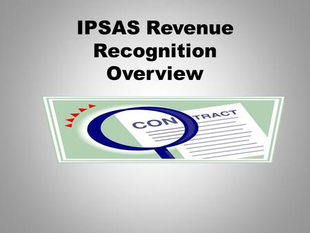 IPSAS Revenue Recognition Overview. Framework Objective Objective – Provide an IPSAS compliant framework to classify agreements for revenue recognition.