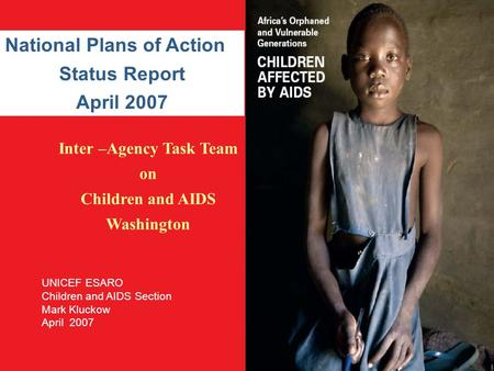 Inter –Agency Task Team on Children and AIDS Washington National Plans of Action Status Report April 2007 UNICEF ESARO Children and AIDS Section Mark Kluckow.