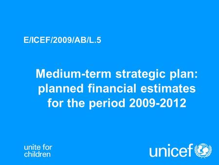 Medium-term strategic plan: planned financial estimates for the period 2009-2012 E/ICEF/2009/AB/L.5.