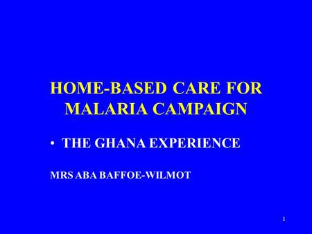 1 HOME-BASED CARE FOR MALARIA CAMPAIGN THE GHANA EXPERIENCE MRS ABA BAFFOE-WILMOT.
