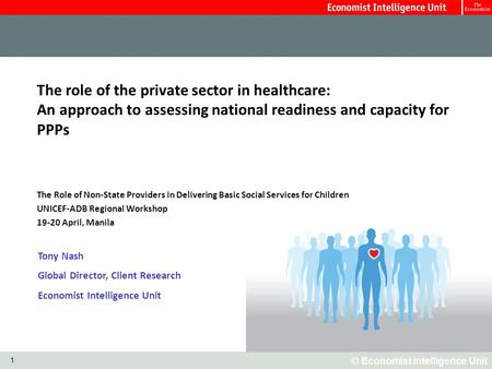 © Economist Intelligence Unit 1 The role of the private sector in healthcare: An approach to assessing national readiness and capacity for PPPs The Role.