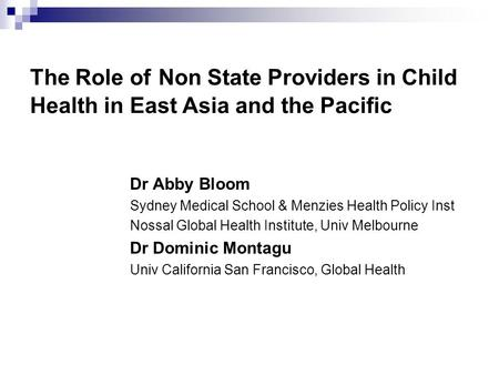 The Role of Non State Providers in Child Health in East Asia and the Pacific Dr Abby Bloom Sydney Medical School & Menzies Health Policy Inst Nossal Global.
