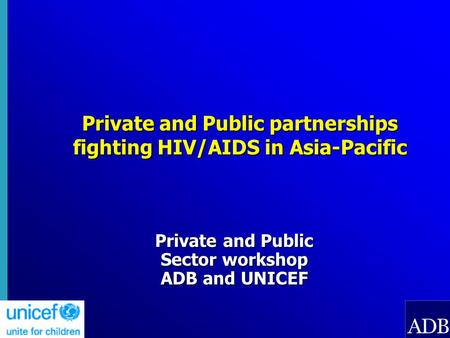 Private and Public partnerships fighting HIV/AIDS in Asia-Pacific Private and Public Sector workshop ADB and UNICEF.