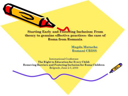 Starting Early and Fostering Inclusion: From theory to genuine effective practices- the case of Roma from Romania 			Magda Matache 			Romani CRISS International.