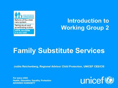 Introduction to Working Group 2 Judita Reichenberg, Regional Advisor Child Protection, UNICEF CEE/CIS Family Substitute Services.