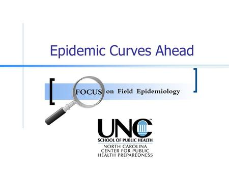 Epidemic Curves Ahead This presentation has been developed by the FOCUS on Field Epidemiology Workgroup from the North Carolina Center for Public Health.