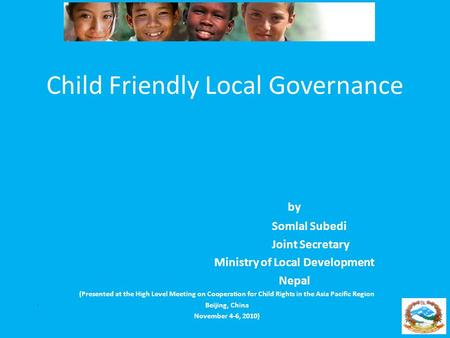 Child Friendly Local Governance by Somlal Subedi Joint Secretary Ministry of Local Development Nepal (Presented at the High Level Meeting on Cooperation.