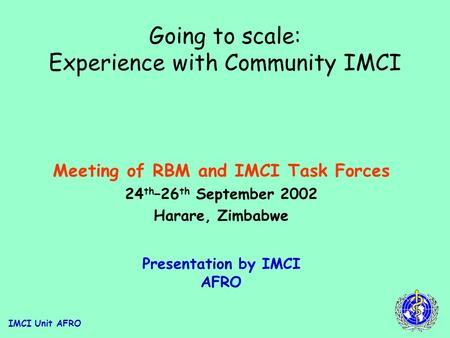 IMCI Unit AFRO Going to scale: Experience with Community IMCI Meeting of RBM and IMCI Task Forces 24 th –26 th September 2002 Harare, Zimbabwe Presentation.