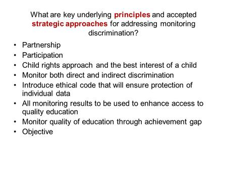 What are key underlying principles and accepted strategic approaches for addressing monitoring discrimination? Partnership Participation Child rights approach.
