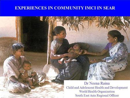 EXPERIENCES IN COMMUNITY IMCI IN SEAR Dr Neena Raina Child and Adolescent Health and Development World Health Organization South East Asia Regional Officer.