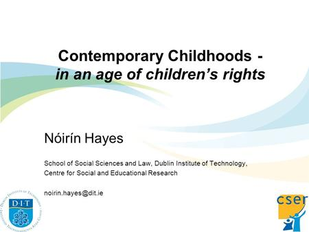 Contemporary Childhoods - in an age of childrens rights Nóirín Hayes School of Social Sciences and Law, Dublin Institute of Technology, Centre for Social.