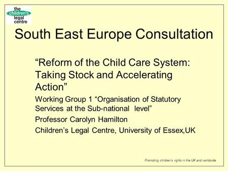Promoting childrens rights in the UK and worldwide South East Europe Consultation Reform of the Child Care System: Taking Stock and Accelerating Action.
