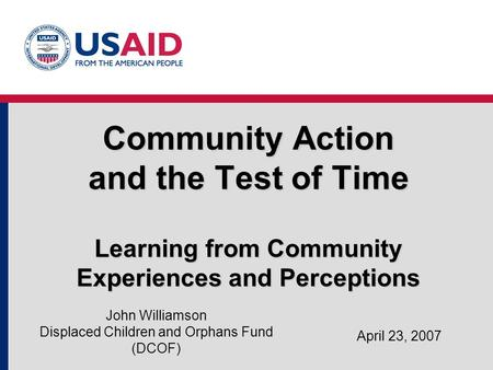 Community Action and the Test of Time Learning from Community Experiences and Perceptions April 23, 2007 John Williamson Displaced Children and Orphans.