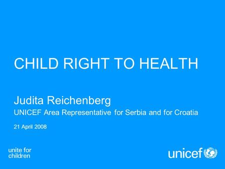 CHILD RIGHT TO HEALTH Judita Reichenberg UNICEF Area Representative for Serbia and for Croatia 21 April 2008.
