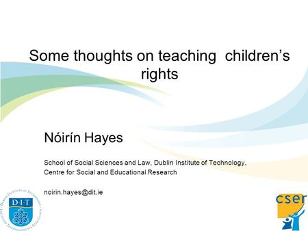 Some thoughts on teaching childrens rights Nóirín Hayes School of Social Sciences and Law, Dublin Institute of Technology, Centre for Social and Educational.
