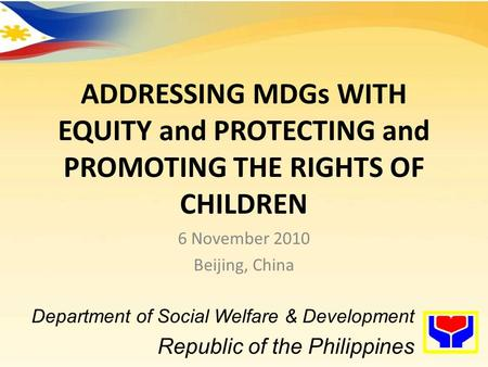 ADDRESSING MDGs WITH EQUITY and PROTECTING and PROMOTING THE RIGHTS OF CHILDREN 6 November 2010 Beijing, China Department of Social Welfare & Development.