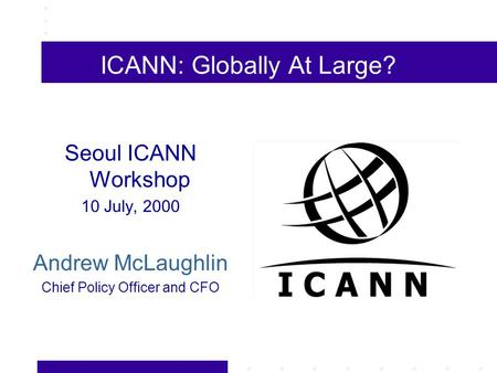 ICANN: Globally At Large? Seoul ICANN Workshop 10 July, 2000 Andrew McLaughlin Chief Policy Officer and CFO.