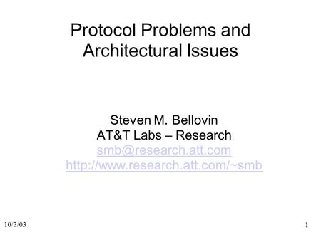 1 10/3/03 Protocol Problems and Architectural Issues Steven M. Bellovin AT&T Labs – Research