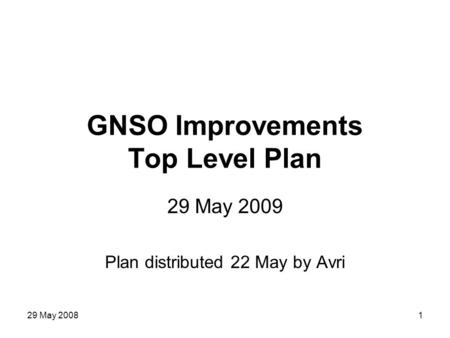 29 May 20081 GNSO Improvements Top Level Plan 29 May 2009 Plan distributed 22 May by Avri.