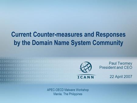 1 Current Counter-measures and Responses by the Domain Name System Community Paul Twomey President and CEO 22 April 2007 APEC-OECD Malware Workshop Manila,