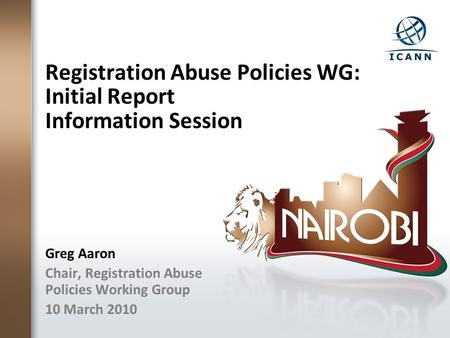Registration Abuse Policies WG: Initial Report Information Session Greg Aaron Chair, Registration Abuse Policies Working Group 10 March 2010.