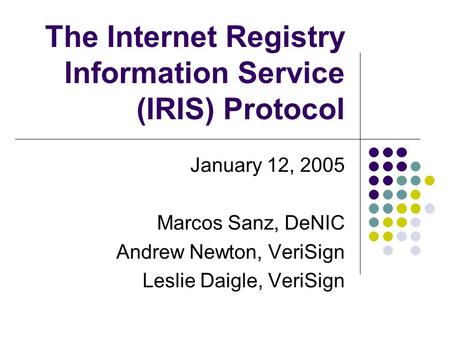 The Internet Registry Information Service (IRIS) Protocol January 12, 2005 Marcos Sanz, DeNIC Andrew Newton, VeriSign Leslie Daigle, VeriSign.