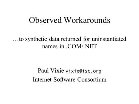 Observed Workarounds …to synthetic data returned for uninstantiated names in.COM/.NET Paul Vixie  Internet Software Consortium.