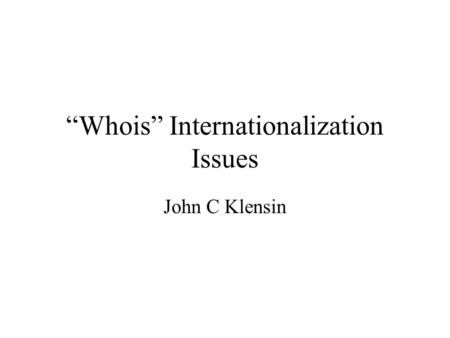 Whois Internationalization Issues John C Klensin.