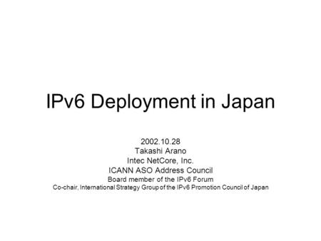 IPv6 Deployment in Japan 2002.10.28 Takashi Arano Intec NetCore, Inc. ICANN ASO Address Council Board member of the IPv6 Forum Co-chair, International.