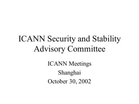 ICANN Security and Stability Advisory Committee ICANN Meetings Shanghai October 30, 2002.