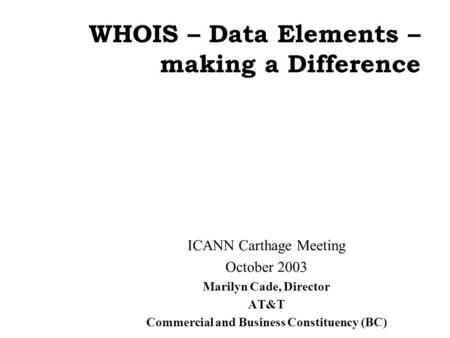 WHOIS – Data Elements – making a Difference ICANN Carthage Meeting October 2003 Marilyn Cade, Director AT&T Commercial and Business Constituency (BC)