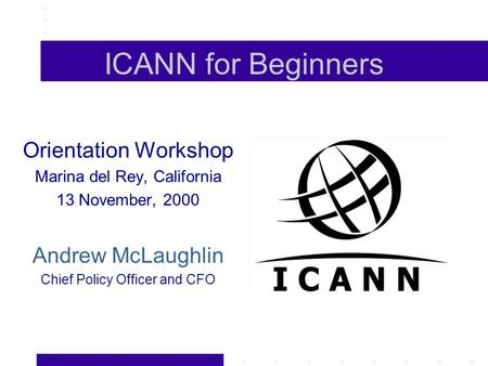 ICANN for Beginners Orientation Workshop Marina del Rey, California 13 November, 2000 Andrew McLaughlin Chief Policy Officer and CFO.