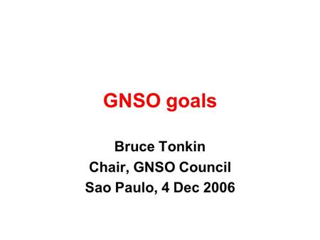 GNSO goals Bruce Tonkin Chair, GNSO Council Sao Paulo, 4 Dec 2006.