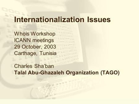 Internationalization Issues Whois Workshop ICANN meetings 29 October, 2003 Carthage, Tunisia Charles Shaban Talal Abu-Ghazaleh Organization (TAGO)