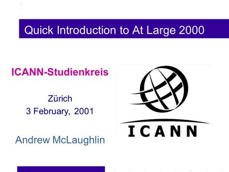 Quick Introduction to At Large 2000 ICANN-Studienkreis Zürich 3 February, 2001 Andrew McLaughlin.