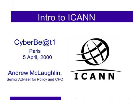 Intro to ICANN Paris 5 April, 2000 Andrew McLaughlin, Senior Adviser for Policy and CFO.