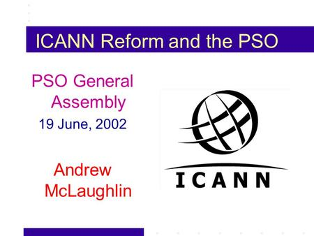 ICANN Reform and the PSO PSO General Assembly 19 June, 2002 Andrew McLaughlin.
