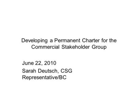 Developing a Permanent Charter for the Commercial Stakeholder Group June 22, 2010 Sarah Deutsch, CSG Representative/BC.