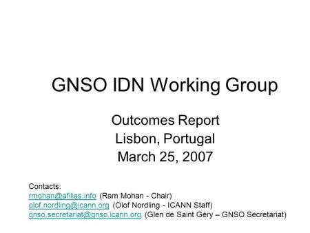 GNSO IDN Working Group Outcomes Report Lisbon, Portugal March 25, 2007 Contacts: (Ram Mohan - Chair)