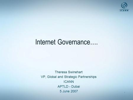 1 Internet Governance…. Theresa Swinehart VP, Global and Strategic Partnerships ICANN APTLD - Dubai 5 June 2007.