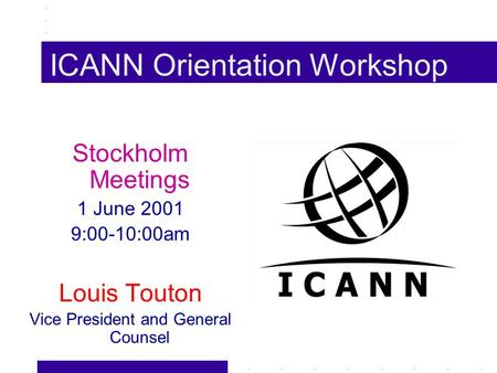 ICANN Orientation Workshop Stockholm Meetings 1 June 2001 9:00-10:00am Louis Touton Vice President and General Counsel.