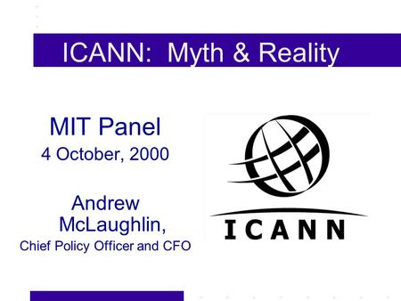 ICANN: Myth & Reality MIT Panel 4 October, 2000 Andrew McLaughlin, Chief Policy Officer and CFO.