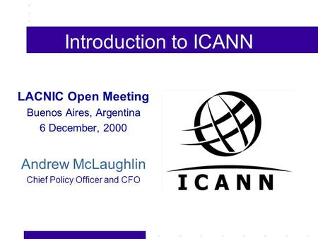 Introduction to ICANN LACNIC Open Meeting Buenos Aires, Argentina 6 December, 2000 Andrew McLaughlin Chief Policy Officer and CFO.