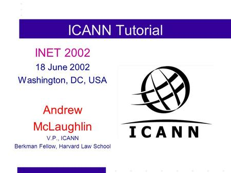 ICANN Tutorial INET 2002 18 June 2002 Washington, DC, USA Andrew McLaughlin V.P., ICANN Berkman Fellow, Harvard Law School.